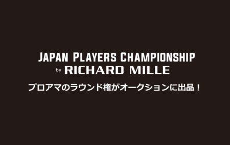 男子ゴルフツアートーナメントのJapan Players Championship by RICHARD MILLEが、プロアマラウンドをオークション!
